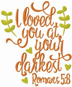 I loved you at your darkest romans 5:8